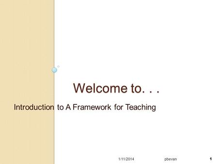 1 Welcome to... Introduction to A Framework for Teaching 1/11/2014pbevan 1.