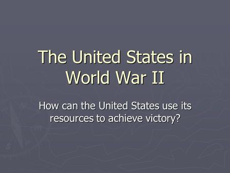 The United States in World War II How can the United States use its resources to achieve victory?