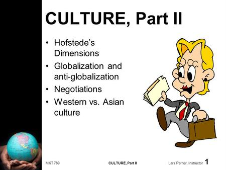 MKT 769 CULTURE, Part II Lars Perner, Instructor 1 CULTURE, Part II Hofstedes Dimensions Globalization and anti-globalization Negotiations Western vs.