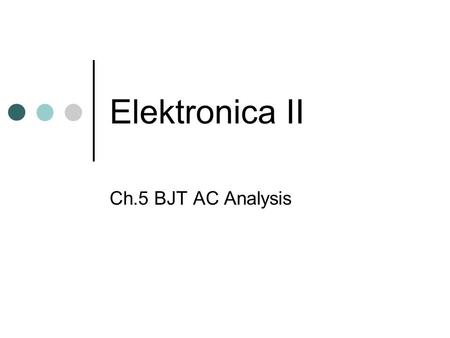 Elektronica II Ch.5 BJT AC Analysis. 5.1 Introduction Ch.3 Transistor: basic construction, appearance, characteristics Ch.4 Transistor: biasing Ch.5 AC.