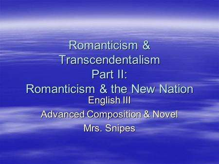 Romanticism & Transcendentalism Part II: Romanticism & the New Nation English III Advanced Composition & Novel Mrs. Snipes.