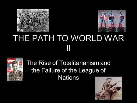 THE PATH TO WORLD WAR II The Rise of Totalitarianism and the Failure of the League of Nations.