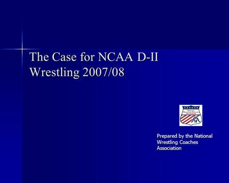 The Case for NCAA D-II Wrestling 2007/08 Prepared by the National Wrestling Coaches Association.