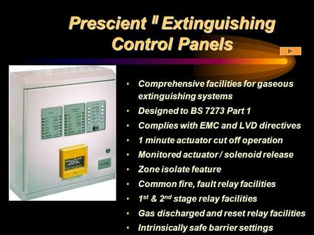 Prescient II Extinguishing Control Panels Comprehensive facilities for gaseous extinguishing systems Designed to BS 7273 Part 1 Complies with EMC and LVD.