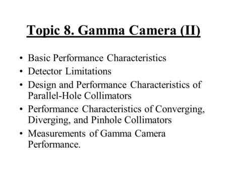 Topic 8. Gamma Camera (II) Basic Performance Characteristics Detector Limitations Design and Performance Characteristics of Parallel-Hole Collimators Performance.