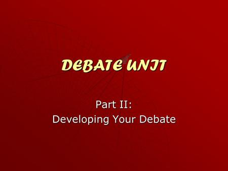 DEBATE UNIT Part II: Developing Your Debate. The Debate Unit Part II Define terms and recognize ways to do so. Define terms and recognize ways to do so.