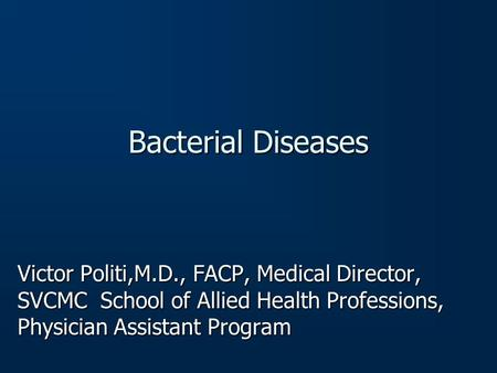 Bacterial Diseases Victor Politi,M.D., FACP, Medical Director, SVCMC School of Allied Health Professions, Physician Assistant Program.