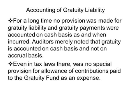 Accounting of Gratuity Liability For a long time no provision was made for gratuity liability and gratuity payments were accounted on cash basis as and.