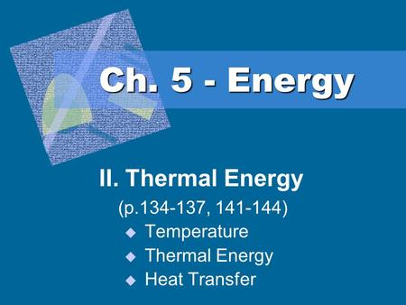 Ch. 5 - Energy II. Thermal Energy (p.134-137, 141-144) Temperature Thermal Energy Heat Transfer.