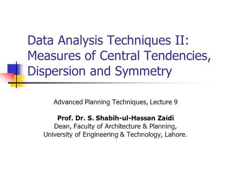 Data Analysis Techniques II: Measures of Central Tendencies, Dispersion and Symmetry Advanced Planning Techniques, Lecture 9 Prof. Dr. S. Shabih-ul-Hassan.