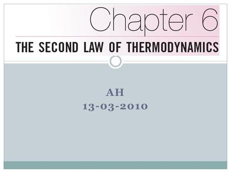 AH 13-03-2010. Objectives Introduce the second law of thermodynamics. Discuss thermal energy reservoirs, reversible and irreversible processes, heat engines,