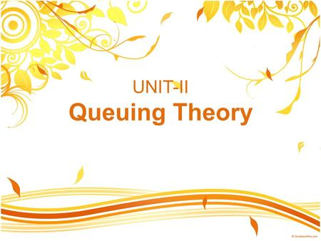 UNIT-II Queuing Theory. Queuing Theory A mathematical method of analyzing the congestions and delays of waiting in line. Queuing theory examines every.