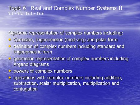 Topic 6 Topic 6 Real and Complex Number Systems II 9.1 – 9.5, 12.1 – 12.2 Algebraic representation of complex numbers including: Cartesian, trigonometric.