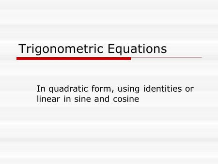 Trigonometric Equations In quadratic form, using identities or linear in sine and cosine.
