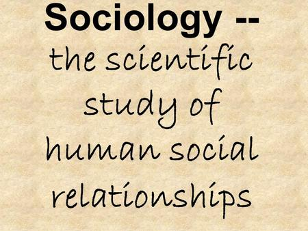 Sociology -- the scientific study of human social relationships.