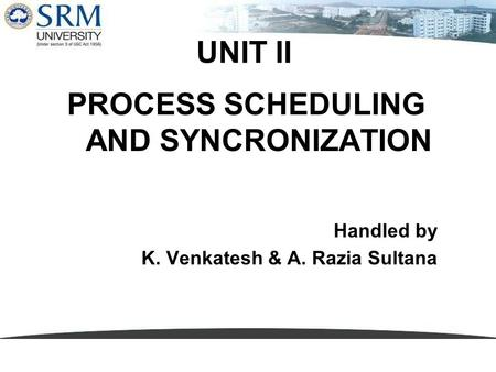 UNIT II PROCESS SCHEDULING AND SYNCRONIZATION Handled by K. Venkatesh & A. Razia Sultana.