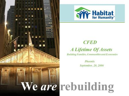 CFED A Lifetime Of Assets Building Families, Communities and Economies Phoenix September, 20, 2006 We are rebuilding.