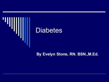 Diabetes By Evelyn Stone, RN. BSN.,M.Ed.. What is Diabetes? Diabetes is a disease affecting how your body makes insulin How your body uses sugar Insulin.