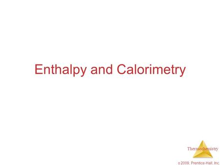 Thermochemistry © 2009, Prentice-Hall, Inc. Enthalpy and Calorimetry.