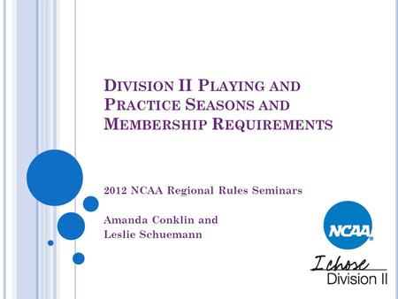 D IVISION II P LAYING AND P RACTICE S EASONS AND M EMBERSHIP R EQUIREMENTS 2012 NCAA Regional Rules Seminars Amanda Conklin and Leslie Schuemann.