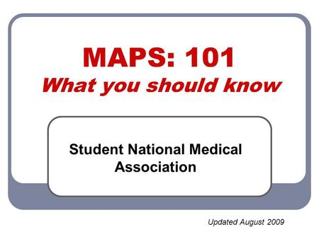 MAPS: 101 What you should know Student National Medical Association Updated August 2009.