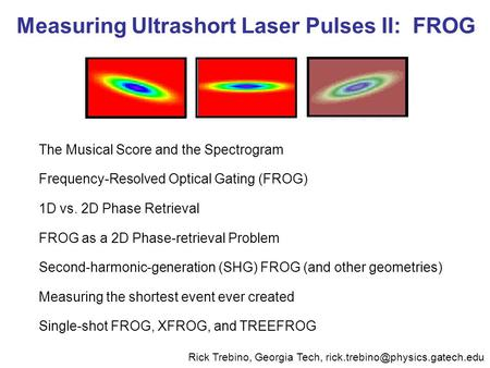 Measuring Ultrashort Laser Pulses II: FROG The Musical Score and the Spectrogram Frequency-Resolved Optical Gating (FROG) 1D vs. 2D Phase Retrieval FROG.