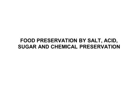 FOOD PRESERVATION BY SALT, ACID, SUGAR AND CHEMICAL PRESERVATION.