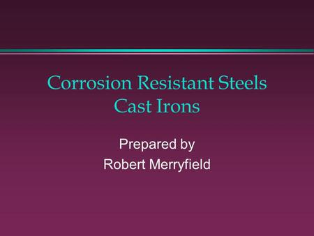 Corrosion Resistant Steels Cast Irons Prepared by Robert Merryfield.