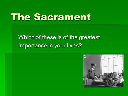 The Sacrament Which of these is of the greatest Importance in your lives?