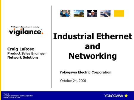 Yokogawa Electric Corporation YCAU II Copyright © Yokogawa Electric Corporation Friday, October 24, 2006 Industrial Ethernet and Networking October 24,