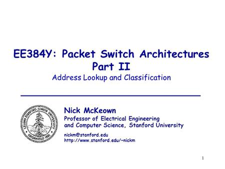 1 EE384Y: Packet Switch Architectures Part II Address Lookup and Classification Nick McKeown Professor of Electrical Engineering and Computer Science,