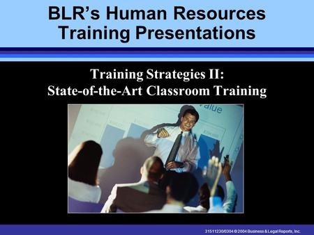 31511230/0304 © 2004 Business & Legal Reports, Inc. BLRs Human Resources Training Presentations Training Strategies II: State-of-the-Art Classroom Training.