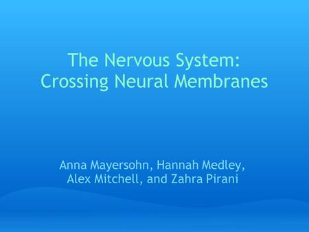 The Nervous System: Crossing Neural Membranes Anna Mayersohn, Hannah Medley, Alex Mitchell, and Zahra Pirani.