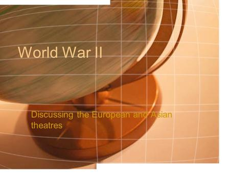 World War II Discussing the European and Asian theatres.