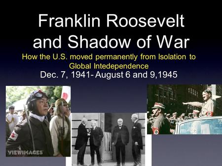 Franklin Roosevelt and Shadow of War How the U.S. moved permanently from Isolation to Global Intedependence Dec. 7, 1941- August 6 and 9,1945.