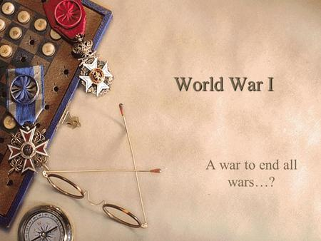 World War I A war to end all wars…? World War I- The Great War.