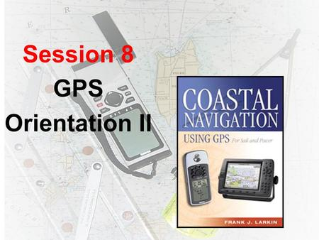 Session 8 GPS Orientation II. RayNav 300 Vertical Datum F Select a unit of measure for water depth: –Feet, –Fathoms, or –Meters.