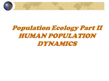 Population Ecology Part II HUMAN POPULATION DYNAMICS.