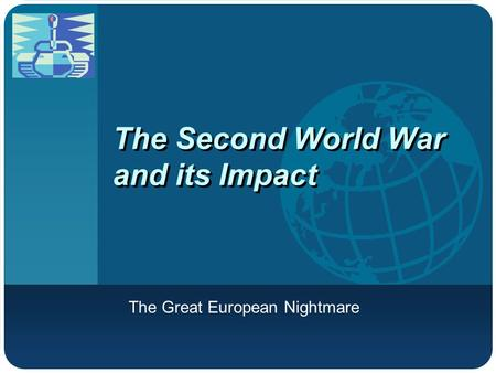 Company LOGO The Second World War and its Impact The Great European Nightmare.