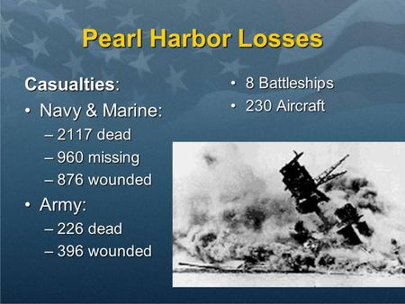 Pearl Harbor Losses Casualties: Navy & Marine:Navy & Marine: –2117 dead –960 missing –876 wounded Army:Army: –226 dead –396 wounded 8 Battleships8 Battleships.
