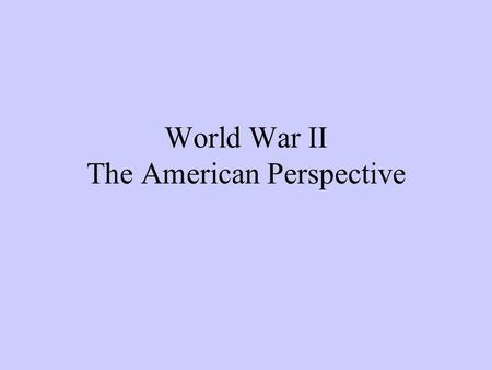 World War II The American Perspective. From Neutrality to War 1933 Hitler becomes chancellor of Germany 1934-1936 Nye Commission -finds economic causes.