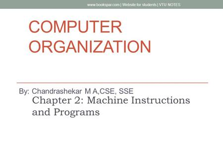 COMPUTER ORGANIZATION By: Chandrashekar M A,CSE, SSE Chapter 2: Machine Instructions and Programs www.bookspar.com | Website for students | VTU NOTES.