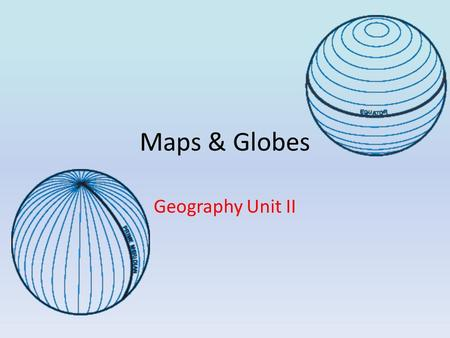 Maps & Globes Geography Unit II. Maps & Globes There are three important lines that help us find our way around the world. 1.Equator 2.Prime Meridian.