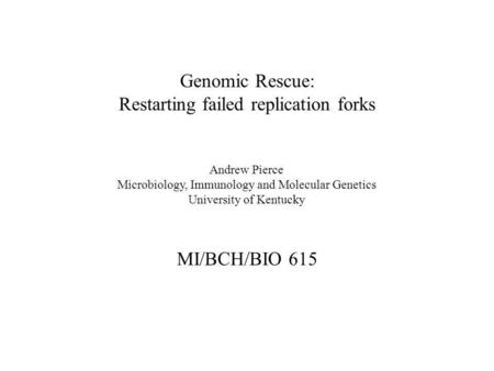Genomic Rescue: Restarting failed replication forks MI/BCH/BIO 615 Andrew Pierce Microbiology, Immunology and Molecular Genetics University of Kentucky.