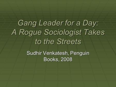 Gang Leader for a Day: A Rogue Sociologist Takes to the Streets Sudhir Venkatesh, Penguin Books, 2008.