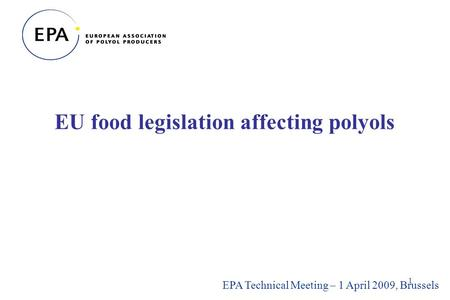 1 EU food legislation affecting polyols EPA Technical Meeting – 1 April 2009, Brussels.