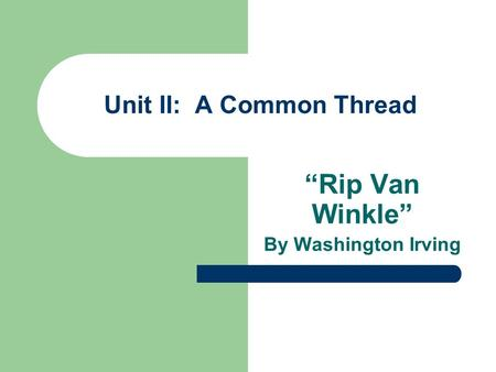 Unit II: A Common Thread Rip Van Winkle By Washington Irving.