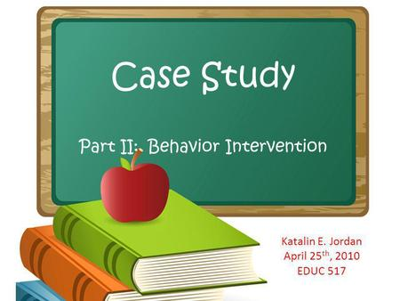 Case Study Part II: Behavior Intervention Katalin E. Jordan April 25 th, 2010 EDUC 517.