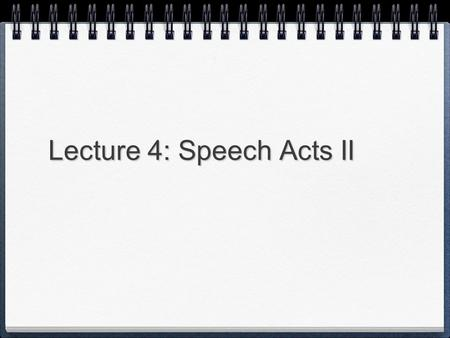 Lecture 4: Speech Acts II. Review of Speech Acts I What is a Performative? What is a Metalinguistic Performative? What is a Ritual Performative? What.