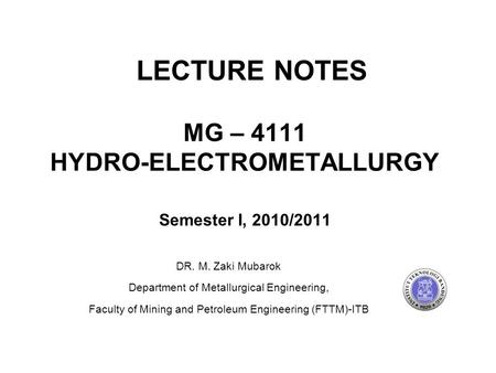 MG – 4111 HYDRO-ELECTROMETALLURGY Semester I, 2010/2011 DR. M. Zaki Mubarok Department of Metallurgical Engineering, Faculty of Mining and Petroleum Engineering.